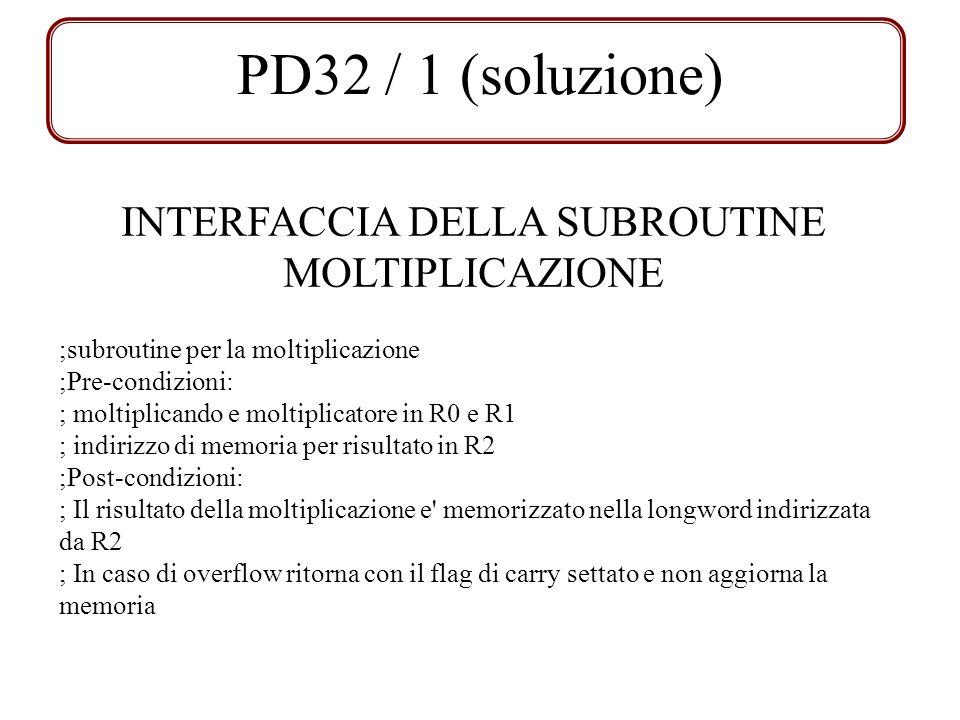 PD32 / 1 (soluzione) ;subroutine per la moltiplicazione ;Pre-condizioni: ; moltiplicando e moltiplicatore in R0 e R1 ; indirizzo di memoria per risult