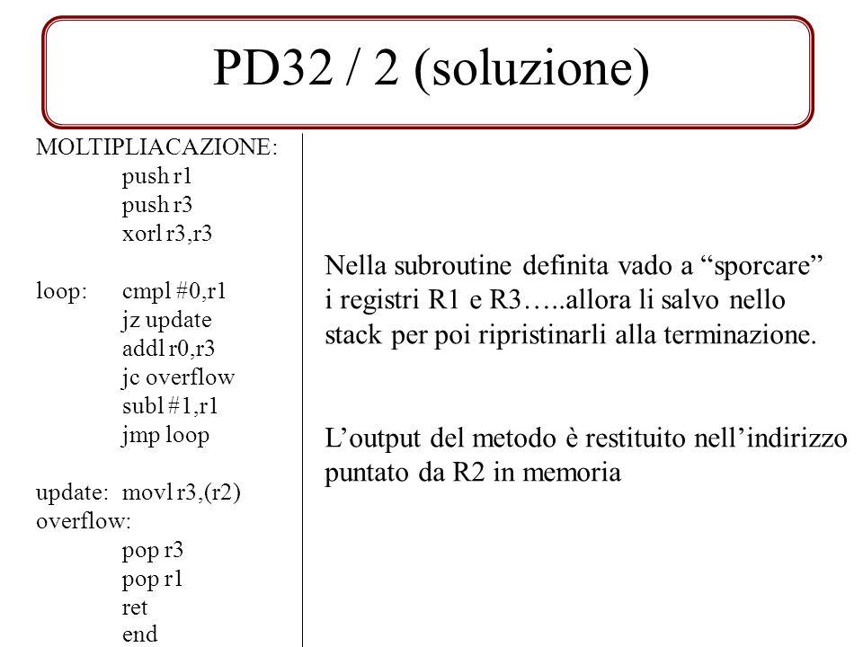 PD32 / 2 (soluzione) MOLTIPLIACAZIONE: push r1 push r3 xorl r3,r3 loop:cmpl #0,r1 jz update addl r0,r3 jc overflow subl #1,r1 jmp loop update:movl r3,