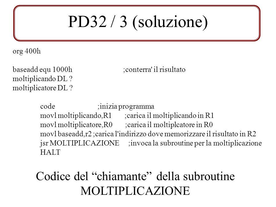 PD32 / 3 (soluzione) org 400h baseadd equ 1000h;conterra' il risultato moltiplicando DL ? moltiplicatore DL ? code ;inizia programma movl moltiplicand