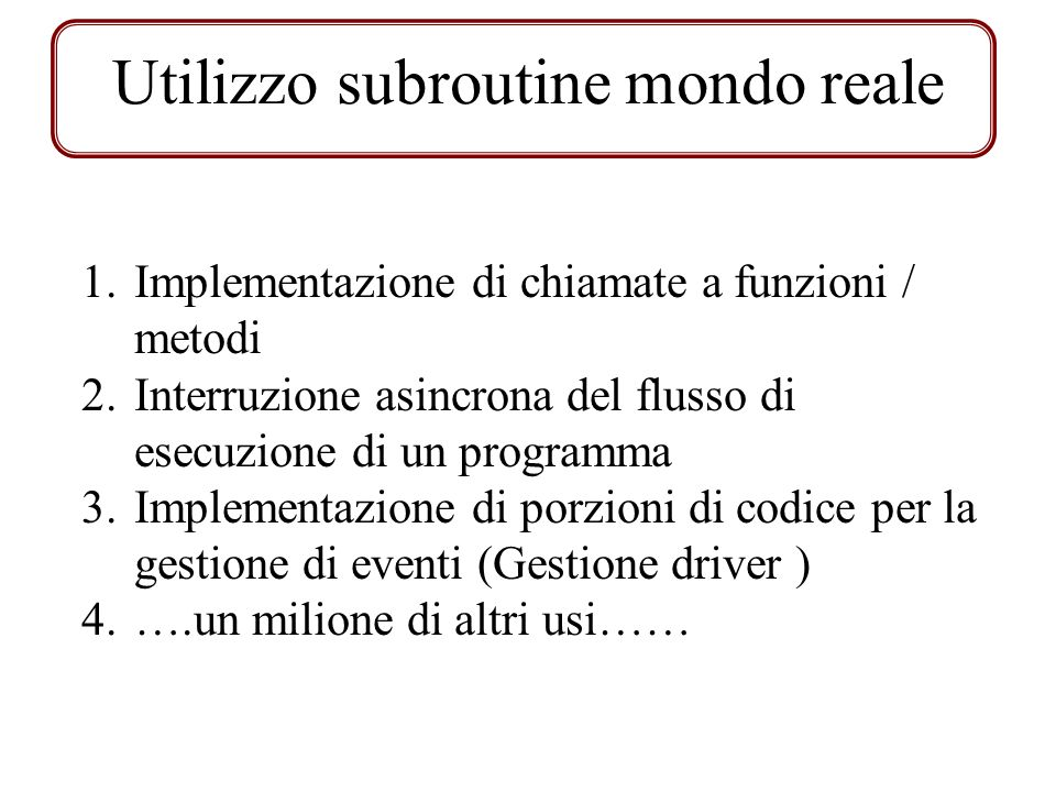 Utilizzo subroutine mondo reale 1.Implementazione di chiamate a funzioni / metodi 2.Interruzione asincrona del flusso di esecuzione di un programma 3.