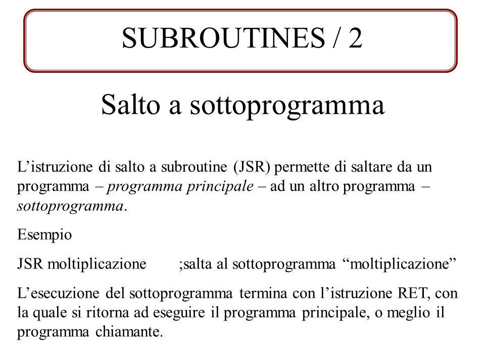 SUBROUTINES / 2 Salto a sottoprogramma Listruzione di salto a subroutine (JSR) permette di saltare da un programma – programma principale – ad un altr