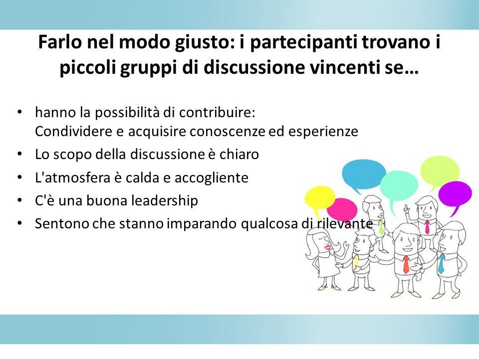 Farlo nel modo giusto: i partecipanti trovano i piccoli gruppi di discussione vincenti se… hanno la possibilità di contribuire: Condividere e acquisir