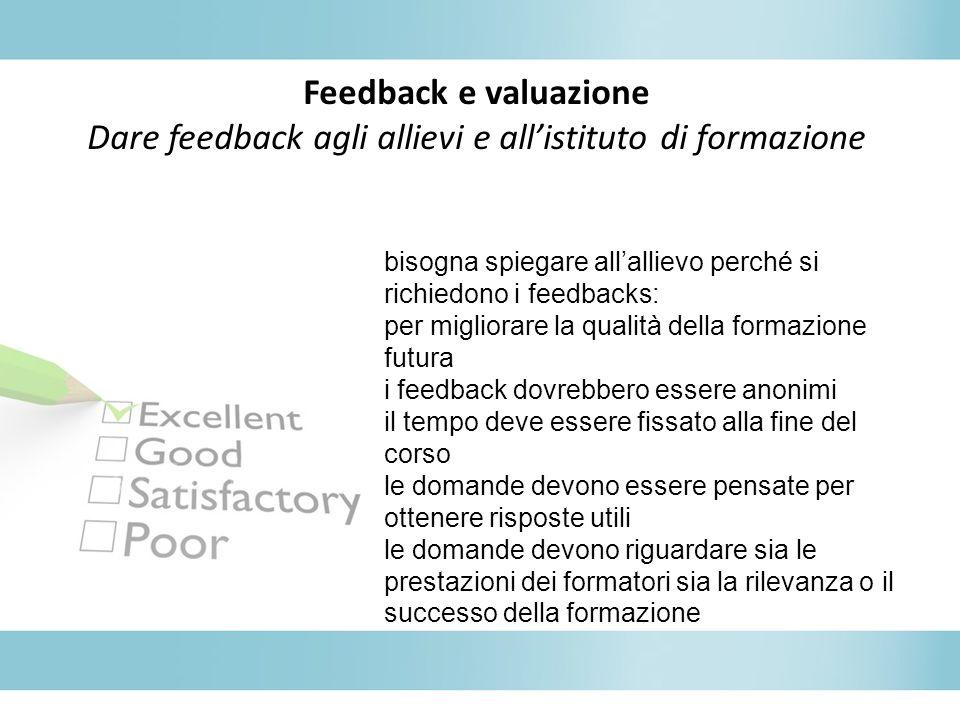 Feedback e valuazione Dare feedback agli allievi e allistituto di formazione bisogna spiegare allallievo perché si richiedono i feedbacks: per miglior