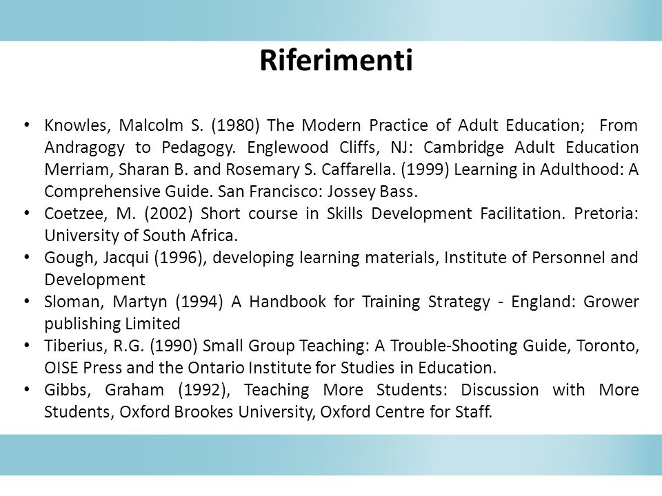 Riferimenti Knowles, Malcolm S. (1980) The Modern Practice of Adult Education; From Andragogy to Pedagogy. Englewood Cliffs, NJ: Cambridge Adult Educa