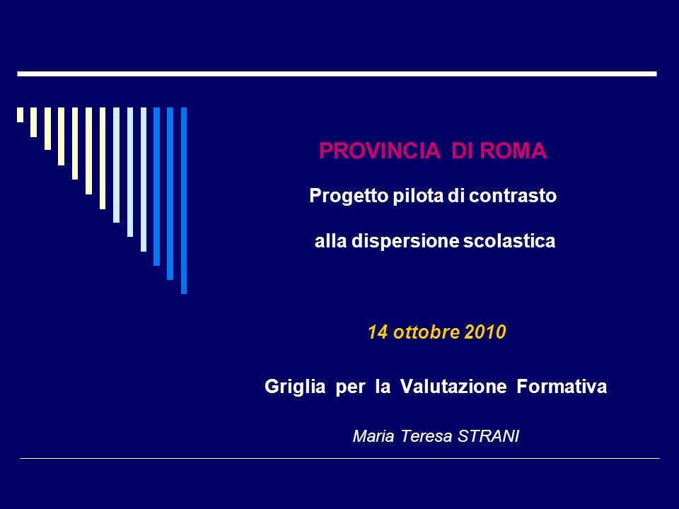 PROVINCIA DI ROMA Progetto pilota di contrasto alla dispersione scolastica 14 ottobre 2010 Griglia per la Valutazione Formativa Maria Teresa STRANI
