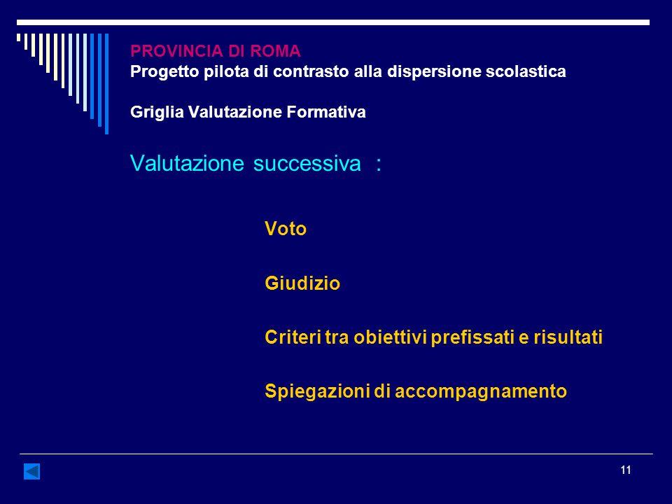 11 PROVINCIA DI ROMA Progetto pilota di contrasto alla dispersione scolastica Griglia Valutazione Formativa Valutazione successiva : Voto Giudizio Cri