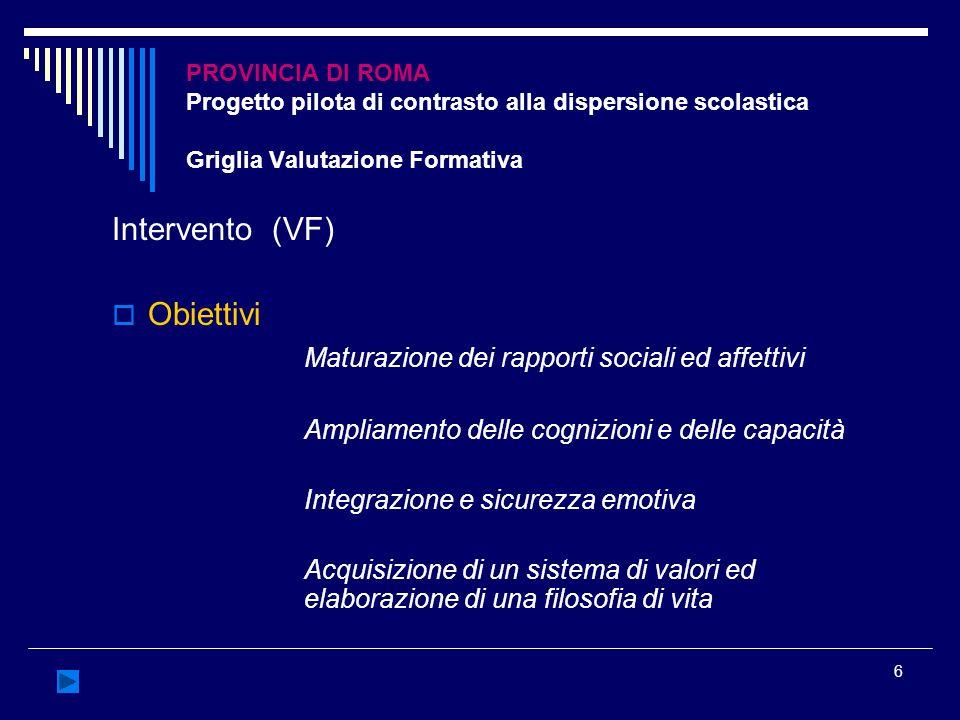 6 PROVINCIA DI ROMA Progetto pilota di contrasto alla dispersione scolastica Griglia Valutazione Formativa Intervento (VF) Obiettivi Maturazione dei r