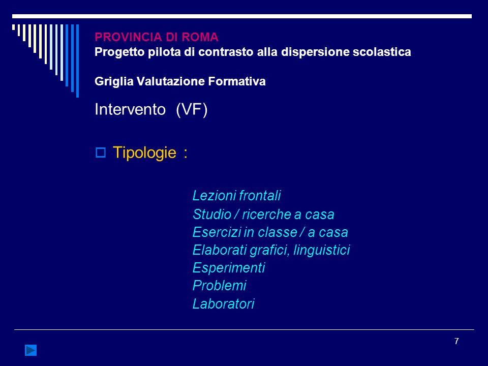 7 PROVINCIA DI ROMA Progetto pilota di contrasto alla dispersione scolastica Griglia Valutazione Formativa Intervento (VF) Tipologie : Lezioni frontal