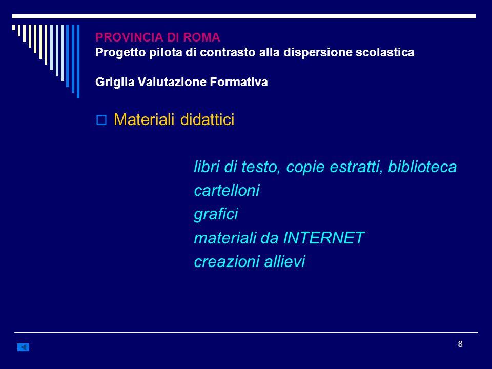 8 PROVINCIA DI ROMA Progetto pilota di contrasto alla dispersione scolastica Griglia Valutazione Formativa Materiali didattici libri di testo, copie e