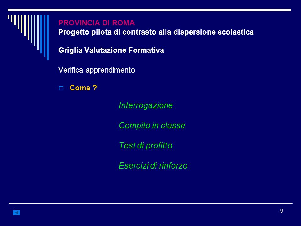 9 PROVINCIA DI ROMA Progetto pilota di contrasto alla dispersione scolastica Griglia Valutazione Formativa Verifica apprendimento Come ? Interrogazion