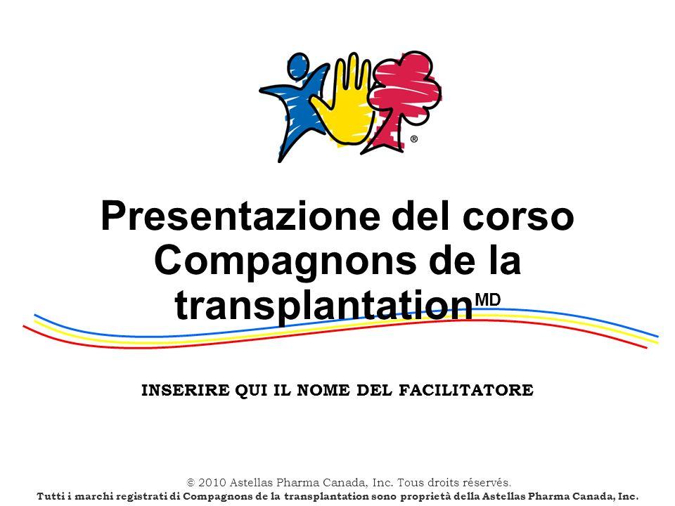 © 2010 Astellas Pharma Canada, Inc. Tous droits réservés. Presentazione del corso Compagnons de la transplantation MD INSERIRE QUI IL NOME DEL FACILIT
