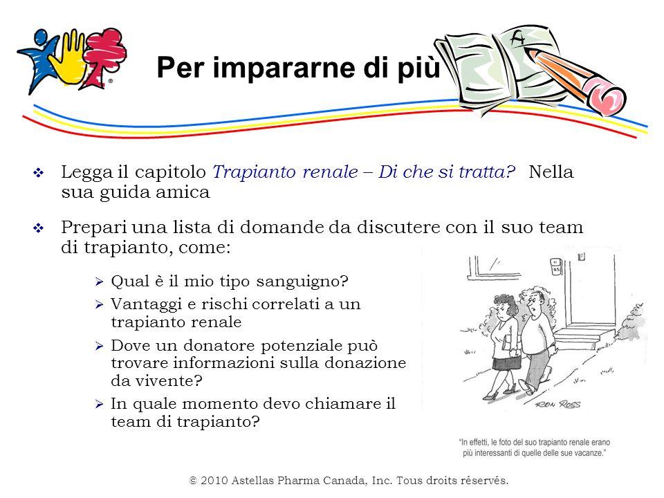 © 2010 Astellas Pharma Canada, Inc. Tous droits réservés. Per impararne di più Legga il capitolo Trapianto renale – Di che si tratta? Nella sua guida