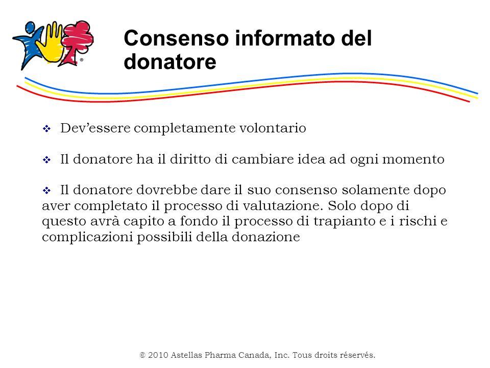 © 2010 Astellas Pharma Canada, Inc. Tous droits réservés. Consenso informato del donatore Devessere completamente volontario Il donatore ha il diritto