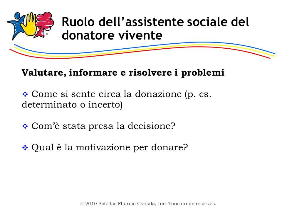 © 2010 Astellas Pharma Canada, Inc. Tous droits réservés. Ruolo dellassistente sociale del donatore vivente Valutare, informare e risolvere i problemi