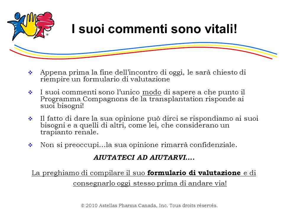 © 2010 Astellas Pharma Canada, Inc. Tous droits réservés. I suoi commenti sono vitali! Appena prima la fine dellincontro di oggi, le sarà chiesto di r