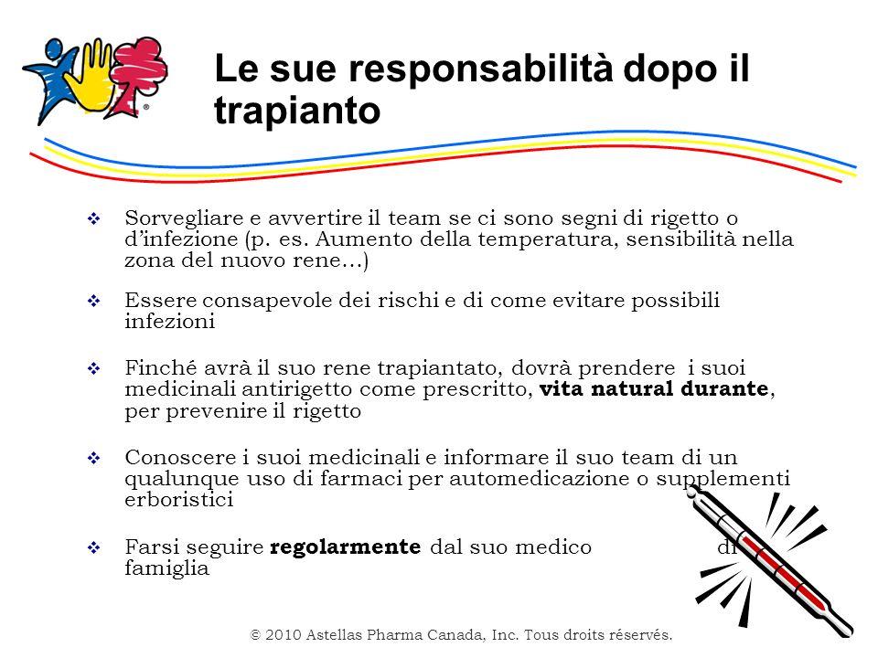 © 2010 Astellas Pharma Canada, Inc. Tous droits réservés. Le sue responsabilità dopo il trapianto Sorvegliare e avvertire il team se ci sono segni di