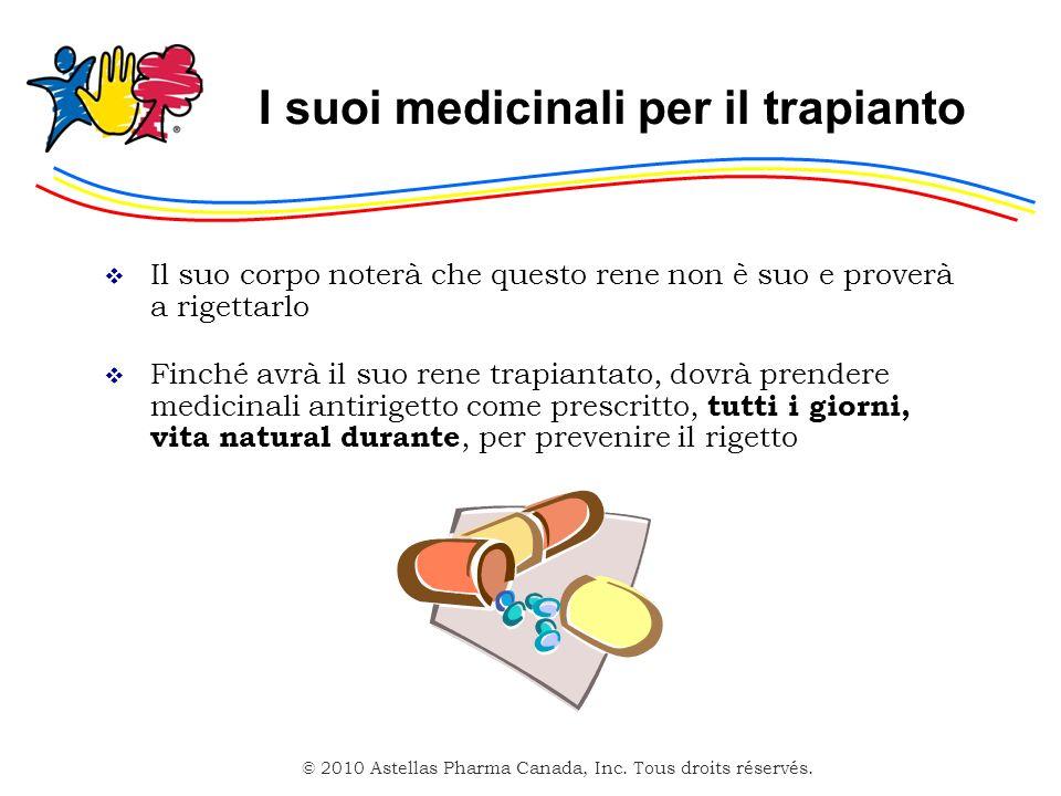 © 2010 Astellas Pharma Canada, Inc. Tous droits réservés. I suoi medicinali per il trapianto Il suo corpo noterà che questo rene non è suo e proverà a