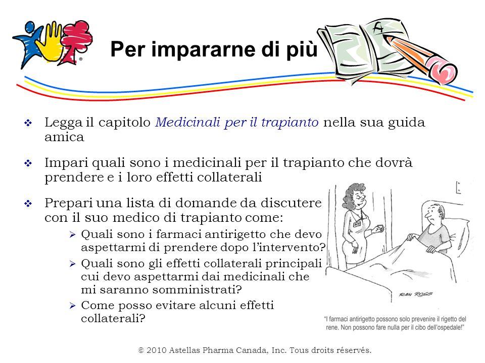 © 2010 Astellas Pharma Canada, Inc. Tous droits réservés. Per impararne di più Legga il capitolo Medicinali per il trapianto nella sua guida amica Imp