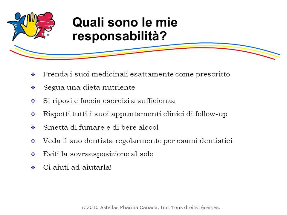 © 2010 Astellas Pharma Canada, Inc. Tous droits réservés. Quali sono le mie responsabilità? Prenda i suoi medicinali esattamente come prescritto Segua