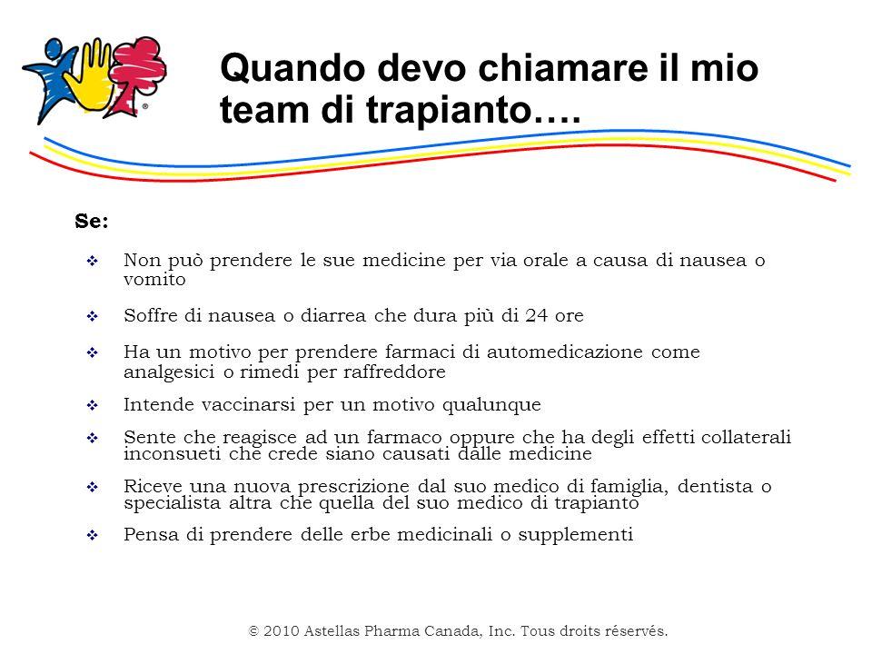 © 2010 Astellas Pharma Canada, Inc. Tous droits réservés. Quando devo chiamare il mio team di trapianto…. Se: Non può prendere le sue medicine per via
