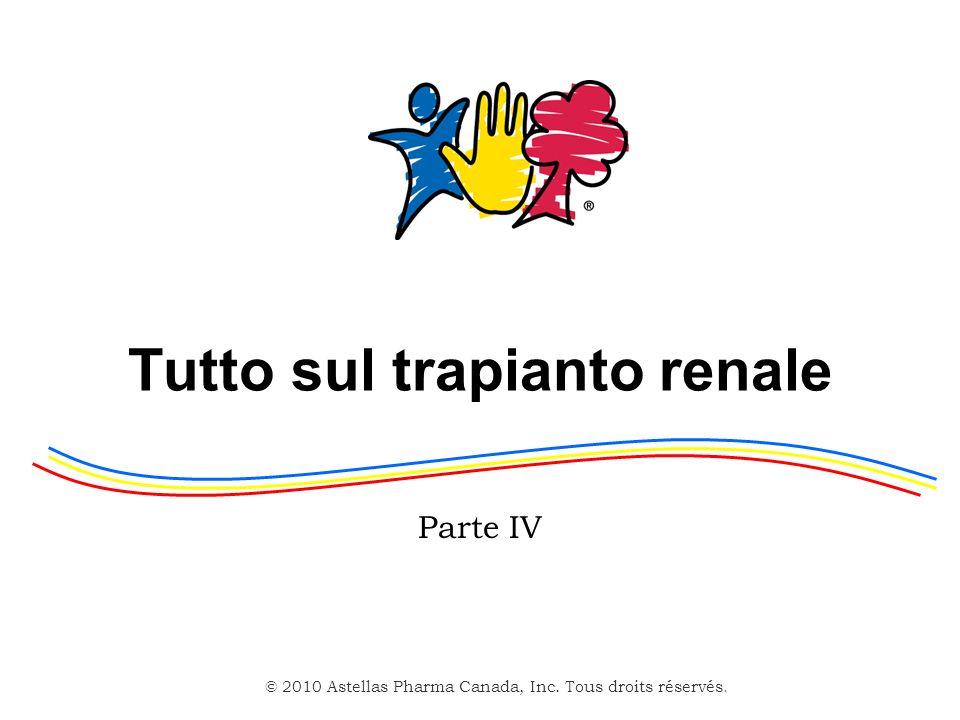 © 2010 Astellas Pharma Canada, Inc. Tous droits réservés. Tutto sul trapianto renale Parte IV