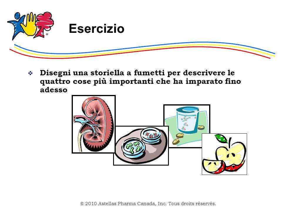 © 2010 Astellas Pharma Canada, Inc. Tous droits réservés. Esercizio Disegni una storiella a fumetti per descrivere le quattro cose più importanti che