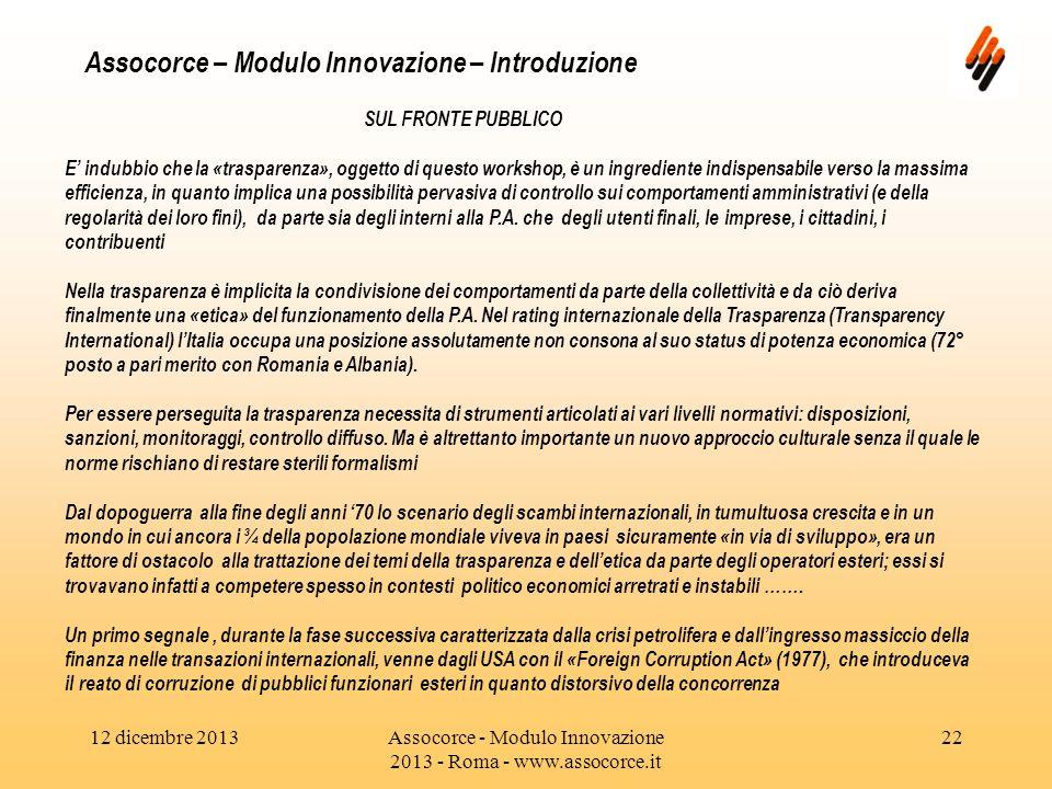12 dicembre 2013Assocorce - Modulo Innovazione 2013 - Roma - www.assocorce.it 22 Assocorce – Modulo Innovazione – Introduzione SUL FRONTE PUBBLICO E indubbio che la «trasparenza», oggetto di questo workshop, è un ingrediente indispensabile verso la massima efficienza, in quanto implica una possibilità pervasiva di controllo sui comportamenti amministrativi (e della regolarità dei loro fini), da parte sia degli interni alla P.A.
