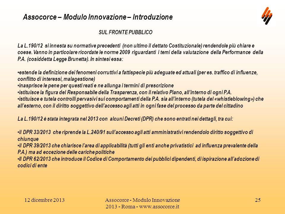 12 dicembre 2013Assocorce - Modulo Innovazione 2013 - Roma - www.assocorce.it 25 Assocorce – Modulo Innovazione – Introduzione SUL FRONTE PUBBLICO La L.190/12 si innesta su normative precedenti (non ultimo il dettato Costituzionale) rendendole più chiare e coese.