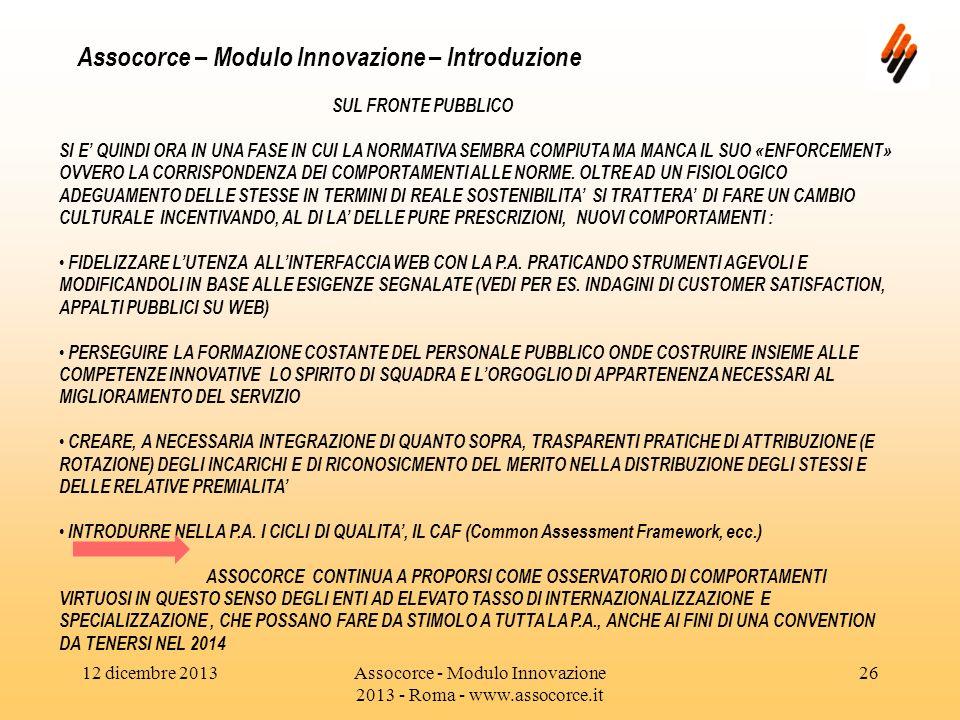 12 dicembre 2013Assocorce - Modulo Innovazione 2013 - Roma - www.assocorce.it 26 Assocorce – Modulo Innovazione – Introduzione SUL FRONTE PUBBLICO SI E QUINDI ORA IN UNA FASE IN CUI LA NORMATIVA SEMBRA COMPIUTA MA MANCA IL SUO «ENFORCEMENT» OVVERO LA CORRISPONDENZA DEI COMPORTAMENTI ALLE NORME.
