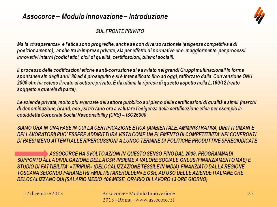 12 dicembre 2013Assocorce - Modulo Innovazione 2013 - Roma - www.assocorce.it 27 Assocorce – Modulo Innovazione – Introduzione SUL FRONTE PRIVATO Ma la «trasparenza» e letica sono progredite, anche se con diverso razionale (esigenza competitiva e di posizionamento), anche tra le imprese private, sia per effetto di normative che, maggiormente, per processi innovativi interni (codici etici, cicli di qualità, certificazioni, bilanci sociali).