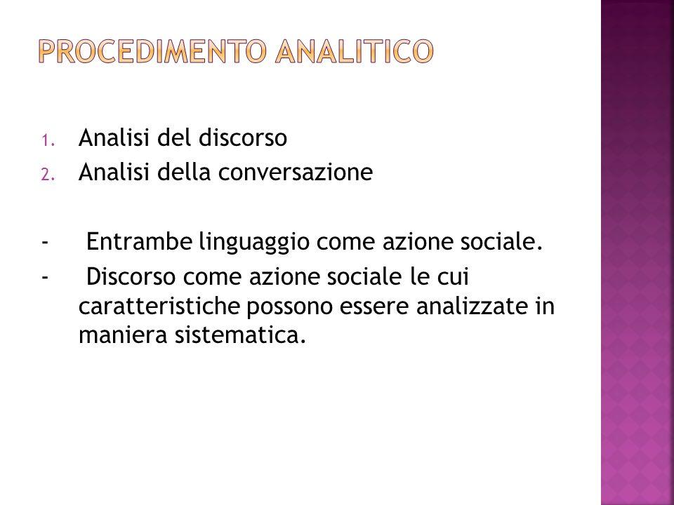 1. Analisi del discorso 2. Analisi della conversazione - Entrambe linguaggio come azione sociale. - Discorso come azione sociale le cui caratteristich