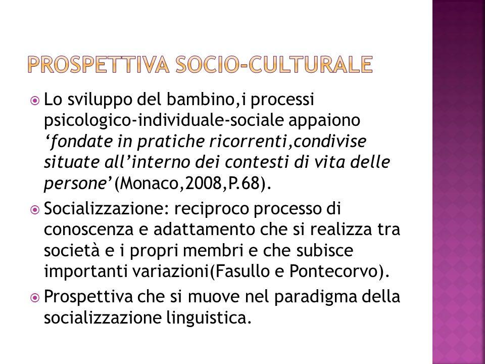 Lo sviluppo del bambino,i processi psicologico-individuale-sociale appaiono fondate in pratiche ricorrenti,condivise situate allinterno dei contesti di vita delle persone(Monaco,2008,P.68).