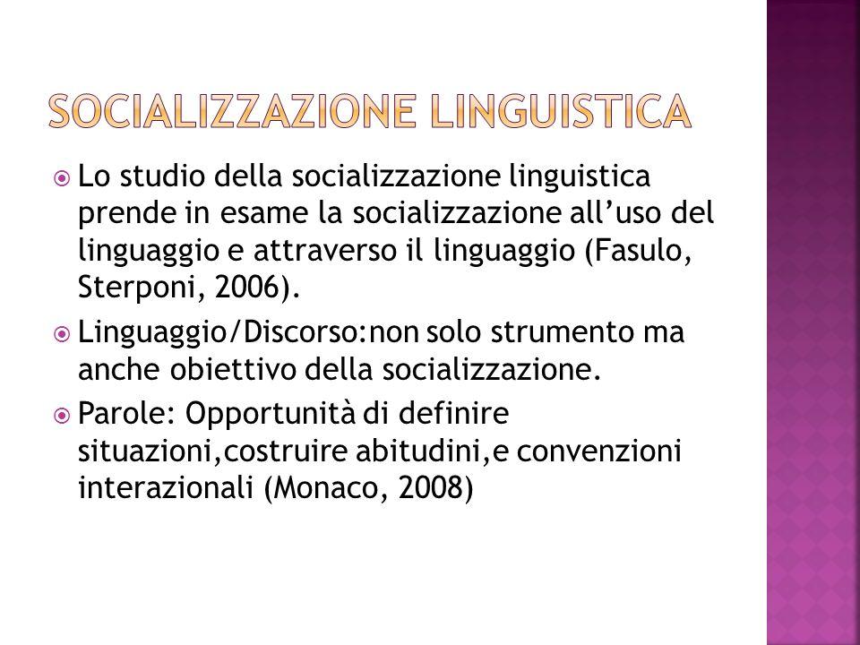 Lo studio della socializzazione linguistica prende in esame la socializzazione alluso del linguaggio e attraverso il linguaggio (Fasulo, Sterponi, 2006).