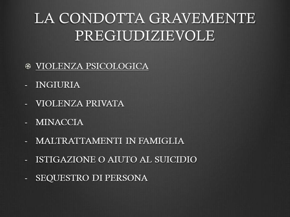 LA CONDOTTA GRAVEMENTE PREGIUDIZIEVOLE VIOLENZA PSICOLOGICA -INGIURIA -VIOLENZA PRIVATA -MINACCIA -MALTRATTAMENTI IN FAMIGLIA -ISTIGAZIONE O AIUTO AL SUICIDIO -SEQUESTRO DI PERSONA