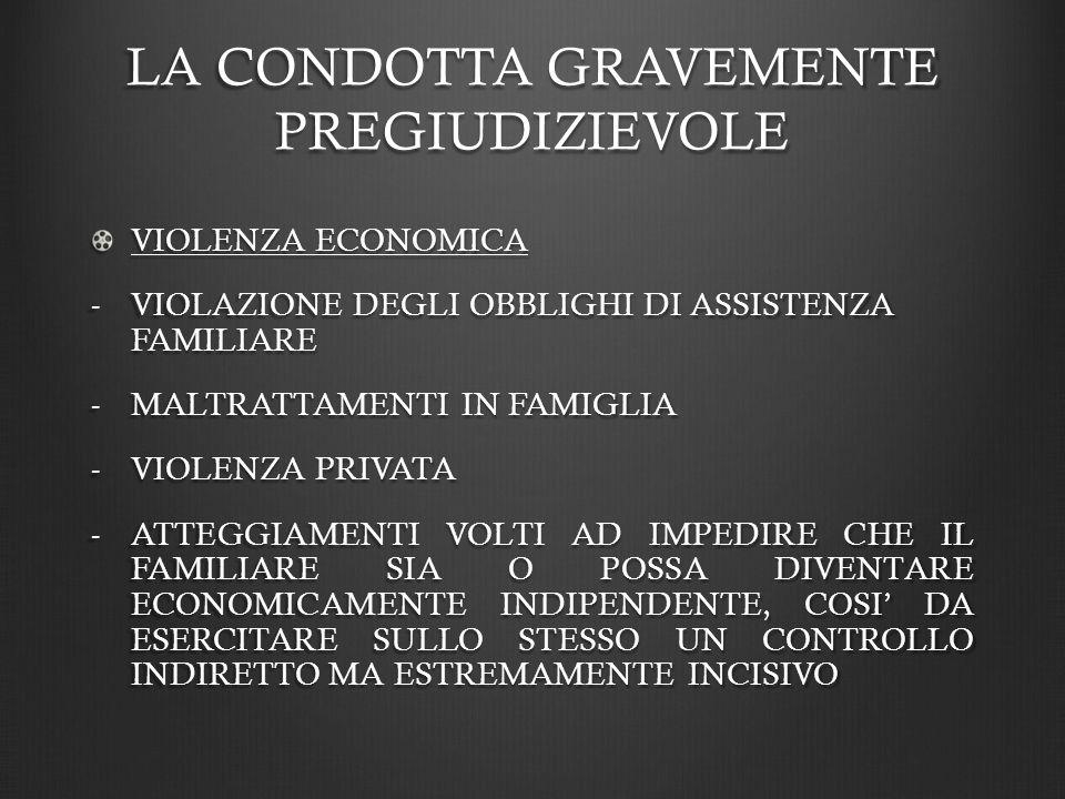 LA CONDOTTA GRAVEMENTE PREGIUDIZIEVOLE VIOLENZA ECONOMICA -VIOLAZIONE DEGLI OBBLIGHI DI ASSISTENZA FAMILIARE -MALTRATTAMENTI IN FAMIGLIA -VIOLENZA PRIVATA -ATTEGGIAMENTI VOLTI AD IMPEDIRE CHE IL FAMILIARE SIA O POSSA DIVENTARE ECONOMICAMENTE INDIPENDENTE, COSI DA ESERCITARE SULLO STESSO UN CONTROLLO INDIRETTO MA ESTREMAMENTE INCISIVO