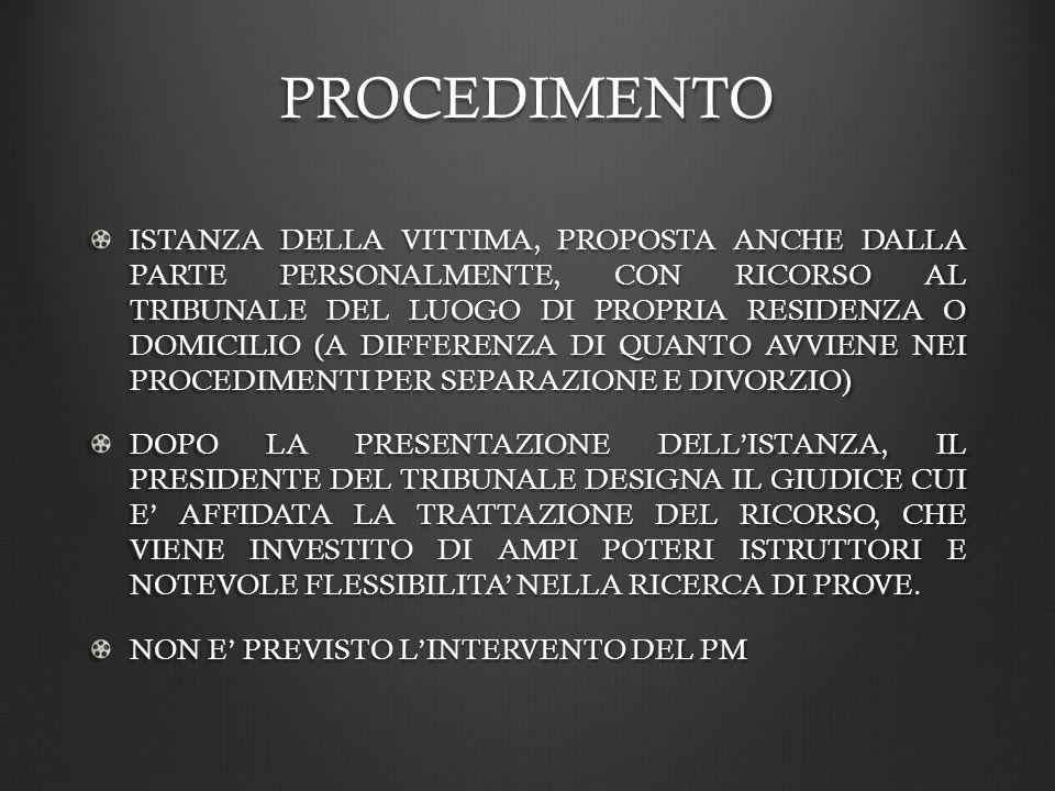 PROCEDIMENTO ISTANZA DELLA VITTIMA, PROPOSTA ANCHE DALLA PARTE PERSONALMENTE, CON RICORSO AL TRIBUNALE DEL LUOGO DI PROPRIA RESIDENZA O DOMICILIO (A DIFFERENZA DI QUANTO AVVIENE NEI PROCEDIMENTI PER SEPARAZIONE E DIVORZIO) DOPO LA PRESENTAZIONE DELLISTANZA, IL PRESIDENTE DEL TRIBUNALE DESIGNA IL GIUDICE CUI E AFFIDATA LA TRATTAZIONE DEL RICORSO, CHE VIENE INVESTITO DI AMPI POTERI ISTRUTTORI E NOTEVOLE FLESSIBILITA NELLA RICERCA DI PROVE.