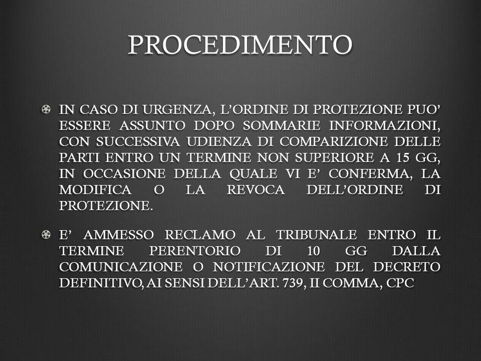 PROCEDIMENTO IN CASO DI URGENZA, LORDINE DI PROTEZIONE PUO ESSERE ASSUNTO DOPO SOMMARIE INFORMAZIONI, CON SUCCESSIVA UDIENZA DI COMPARIZIONE DELLE PARTI ENTRO UN TERMINE NON SUPERIORE A 15 GG, IN OCCASIONE DELLA QUALE VI E CONFERMA, LA MODIFICA O LA REVOCA DELLORDINE DI PROTEZIONE.
