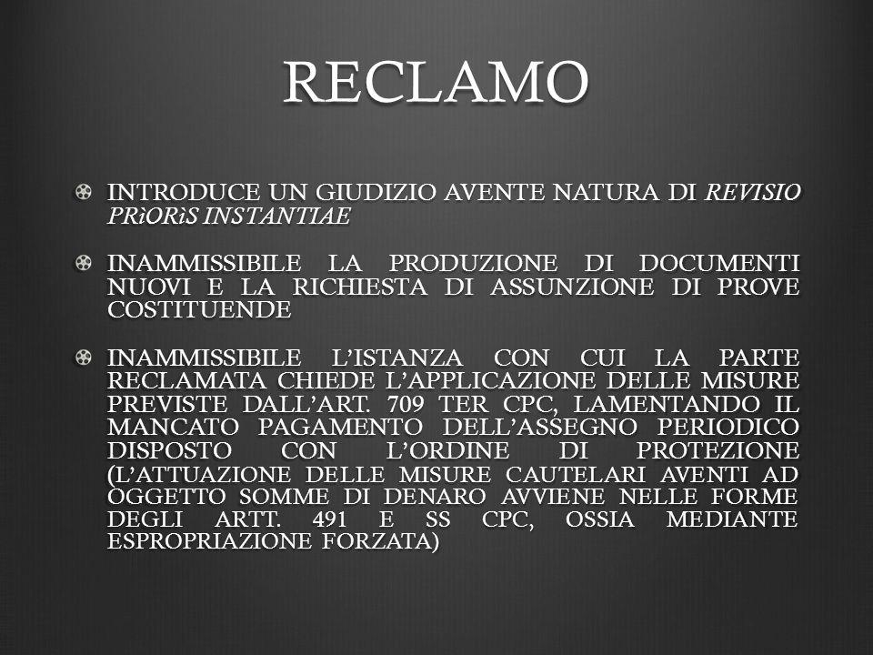 RECLAMO INTRODUCE UN GIUDIZIO AVENTE NATURA DI REVISIO PRìORìS INSTANTIAE INAMMISSIBILE LA PRODUZIONE DI DOCUMENTI NUOVI E LA RICHIESTA DI ASSUNZIONE DI PROVE COSTITUENDE INAMMISSIBILE LISTANZA CON CUI LA PARTE RECLAMATA CHIEDE LAPPLICAZIONE DELLE MISURE PREVISTE DALLART.