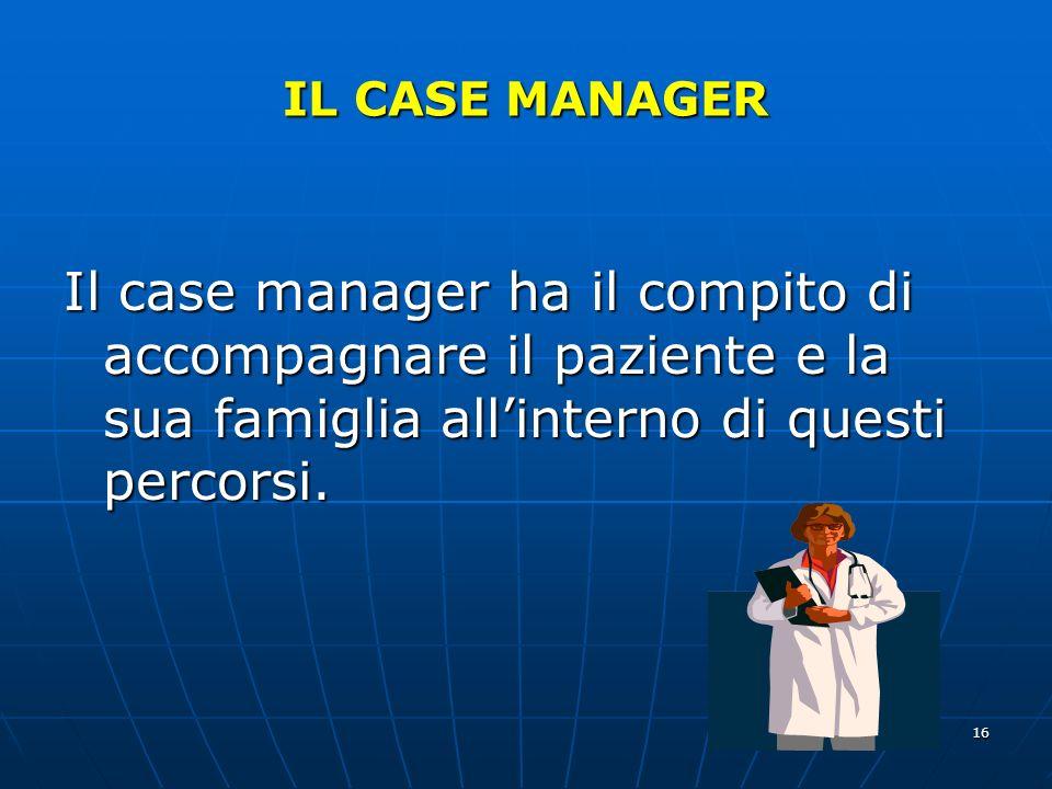 16 IL CASE MANAGER Il case manager ha il compito di accompagnare il paziente e la sua famiglia allinterno di questi percorsi.