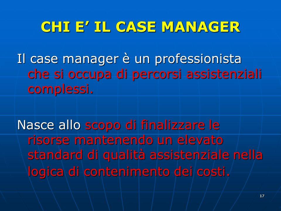 17 CHI E IL CASE MANAGER Il case manager è un professionista che si occupa di percorsi assistenziali complessi.