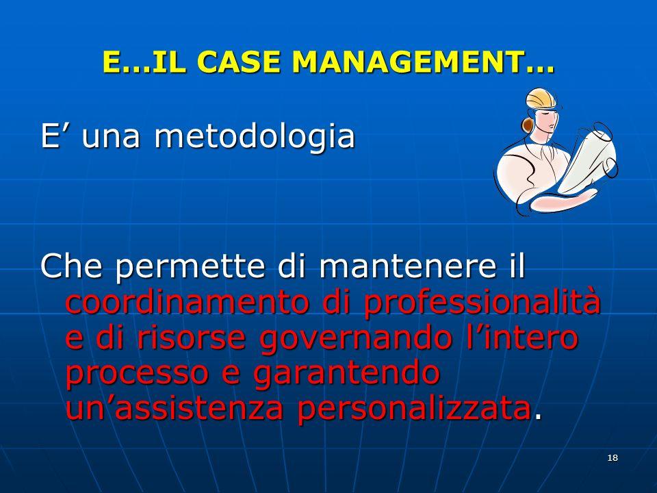 18 E…IL CASE MANAGEMENT… E una metodologia Che permette di mantenere il coordinamento di professionalità e di risorse governando lintero processo e garantendo unassistenza personalizzata.