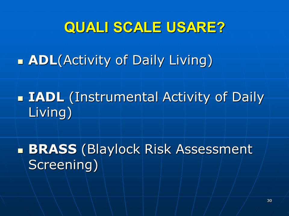 30 QUALI SCALE USARE? ADL(Activity of Daily Living) ADL(Activity of Daily Living) IADL (Instrumental Activity of Daily Living) IADL (Instrumental Acti