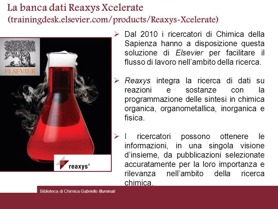 La banca dati Reaxys Xcelerate (trainingdesk.elsevier.com/products/Reaxys-Xcelerate) Dal 2010 i ricercatori di Chimica della Sapienza hanno a disposizione questa soluzione di Elsevier per facilitare il flusso di lavoro nellambito della ricerca.