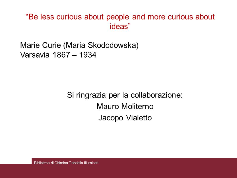 Si ringrazia per la collaborazione: Mauro Moliterno Jacopo Vialetto Biblioteca di Chimica Gabriello Illuminati Be less curious about people and more c