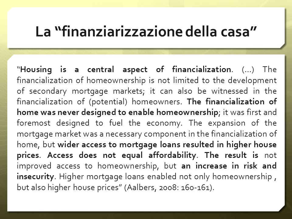 La finanziarizzazione della casa Housing is a central aspect of financialization. (…) The financialization of homeownership is not limited to the deve