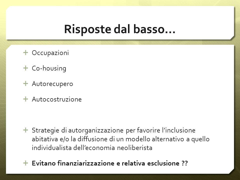 Risposte dal basso… Occupazioni Co-housing Autorecupero Autocostruzione Strategie di autorganizzazione per favorire linclusione abitativa e/o la diffu