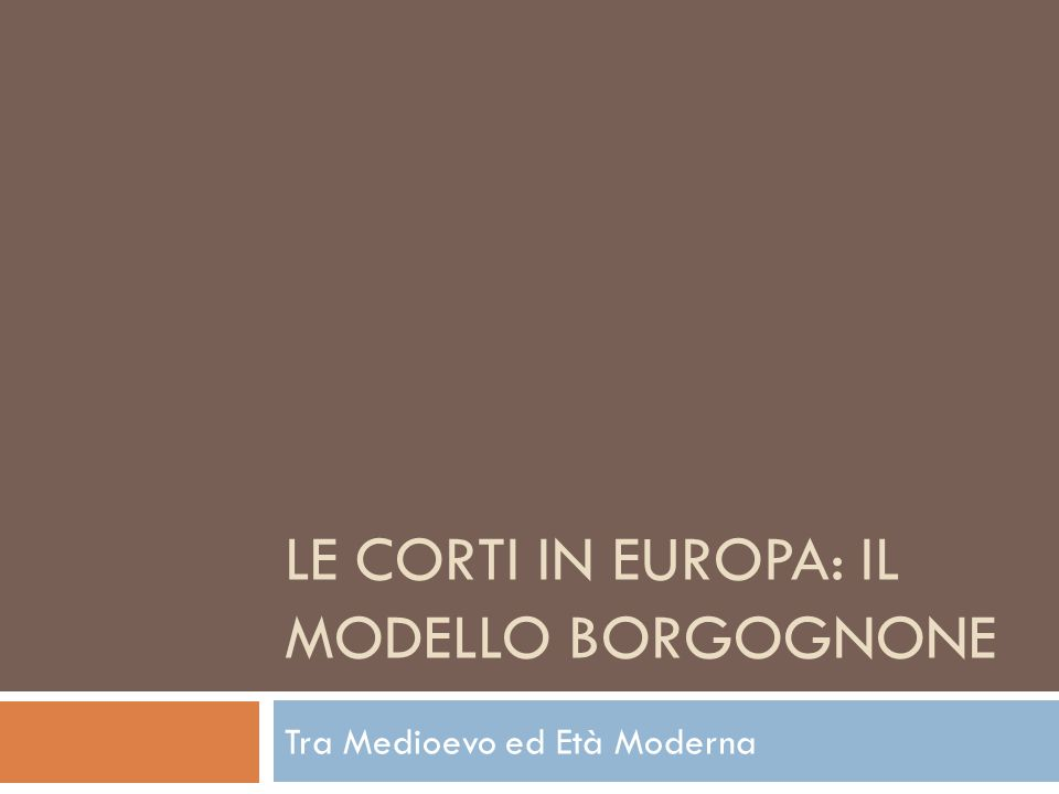 LE CORTI IN EUROPA: IL MODELLO BORGOGNONE Tra Medioevo ed Età Moderna
