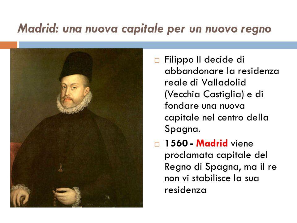 Madrid: una nuova capitale per un nuovo regno Filippo II decide di abbandonare la residenza reale di Valladolid (Vecchia Castiglia) e di fondare una nuova capitale nel centro della Spagna.