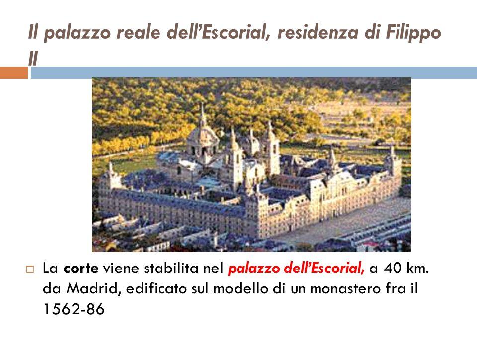 Il palazzo reale dellEscorial, residenza di Filippo II La corte viene stabilita nel palazzo dellEscorial, a 40 km. da Madrid, edificato sul modello di