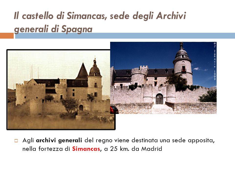 Il castello di Simancas, sede degli Archivi generali di Spagna Agli archivi generali del regno viene destinata una sede apposita, nella fortezza di Simancas, a 25 km.